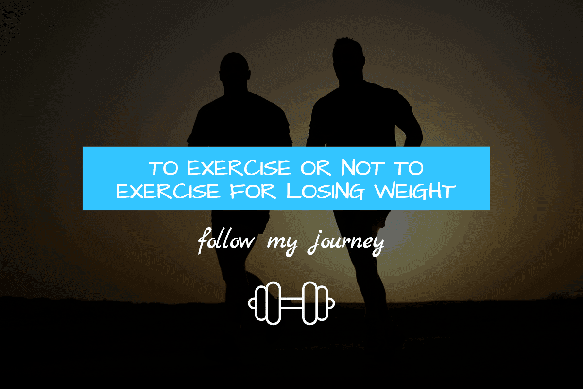 TO EXERCISE OR NOT TO EXERCISE FOR LOSING WEIGHT