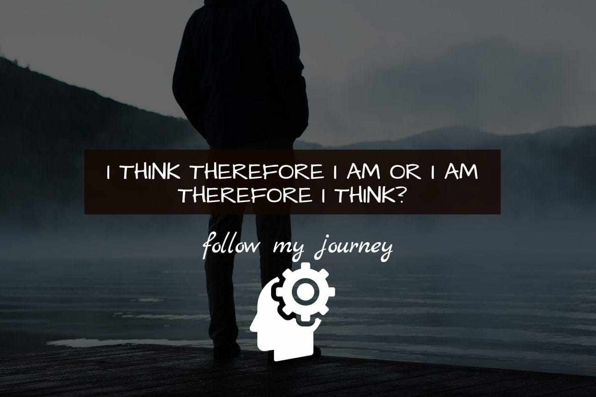 I THINK THEREFORE I AM OR I AM THEREFORE I THINK